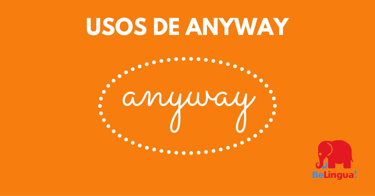 Usos de anyway - Academia de Idiomas BeLingua