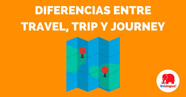 Diferencias entre travel, trip y journey